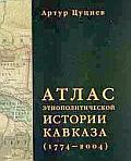 Артур Цуциев - АТЛАС ЭТНОПОЛИТИЧЕСКОЙ ИСТОРИИ КАВКАЗА